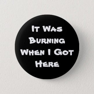 It Was Burning When I Got Here Pinback Button