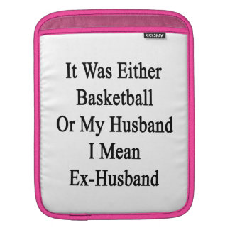 It Was Either Basketball Or My Husband I Mean Ex H iPad Sleeves