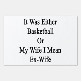 It Was Either Basketball Or My Wife I Mean Ex Wife Sign