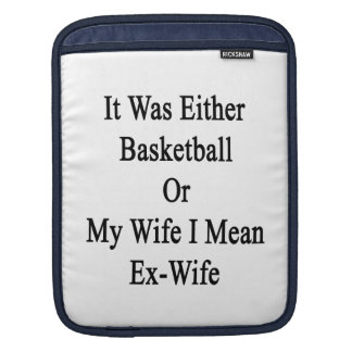 It Was Either Basketball Or My Wife I Mean Ex Wife Sleeve For iPads
