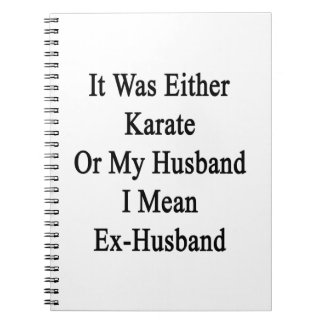 It Was Either Karate Or My Husband I Mean Ex Husba Notebook