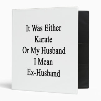 It Was Either Karate Or My Husband I Mean Ex Husba Vinyl Binders