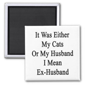 It Was Either My Cats Or My Husband I Mean Ex Husb 2 Inch Square Magnet