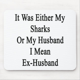 It Was Either My Sharks Or My Husband I Mean Ex Hu Mouse Pad