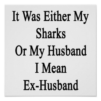 It Was Either My Sharks Or My Husband I Mean Ex Hu Poster