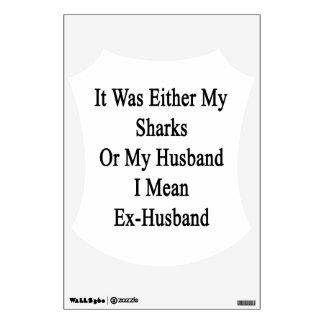 It Was Either My Sharks Or My Husband I Mean Ex Hu Wall Skins