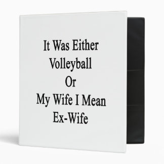 It Was Either Volleyball Or My Wife I Mean Ex Wife 3 Ring Binder