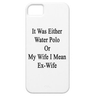 It Was Either Water Polo Or My Wife I Mean Ex Wife iPhone 5 Cases