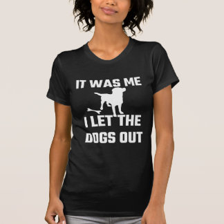 It Was Me I Let The Dogs Out T Shirt
