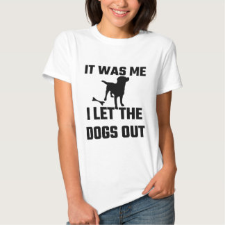 It Was Me I Let The Dogs Out Tee Shirt