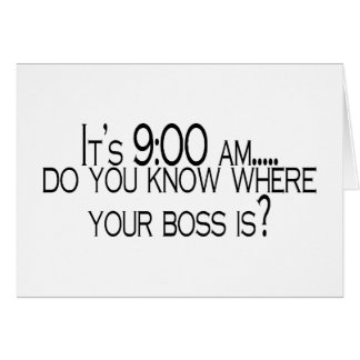 Its 9 AM Do You Know Where Your Boss Is Card