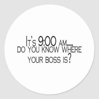 Its 9 AM Do You Know Where Your Boss Is Classic Round Sticker
