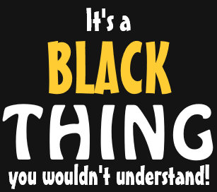 Image result for it's a black thing you wouldnt understand
