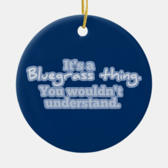 It's a Bluegrass Thing. You Wouldn't Understand. Ceramic Ornament
