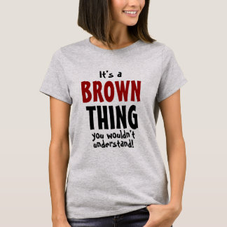 It's a Brown thing you wouldn't understand T-Shirt