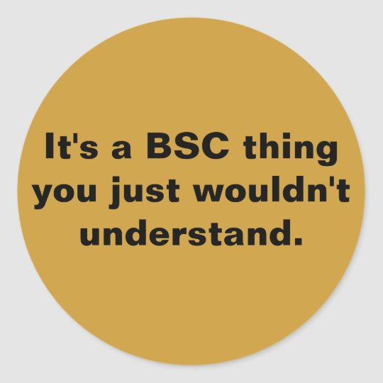 It's a BSC thing you just wouldn't understand. Classic Round Sticker