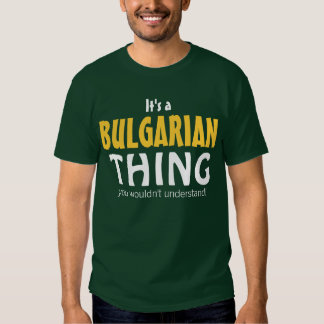 It's a Bulgarian thing you wouldn't understand Tee Shirt