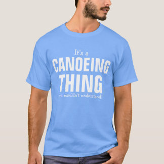 It's a Canoeing thing you wouldn't understand T-Shirt
