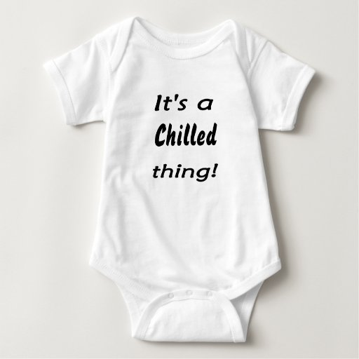 It's a chilled thing! t-shirts