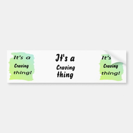 It's a craving thing! bumper stickers