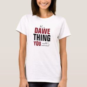 It's a Dawe thing you wouldn't understand T-Shirt