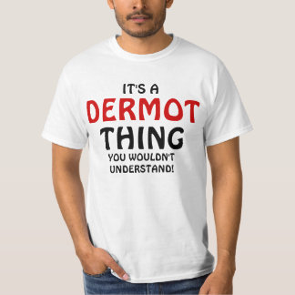 It's a Dermot thing you wouldn't understand Shirt