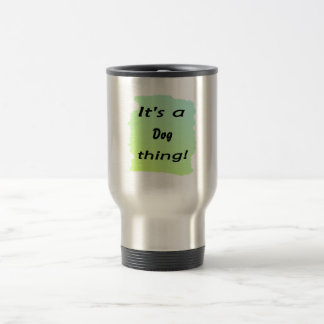 It's a dog thing! 15 oz stainless steel travel mug