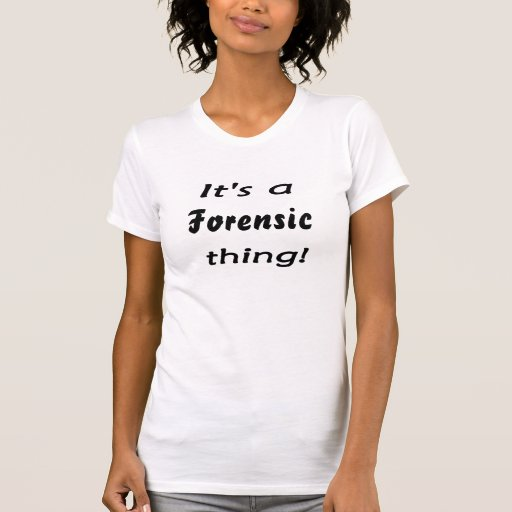 It's a forensic thing! t shirts