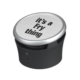 its a fry thing speaker