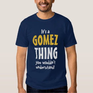 It's a GOMEZ thing you wouldn't understand T Shirt