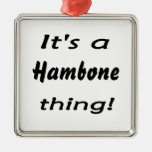 It's a hambone thing! square metal christmas ornament
