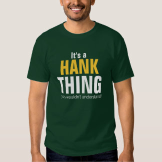 It's a Hank thing you wouldn't understand T Shirts