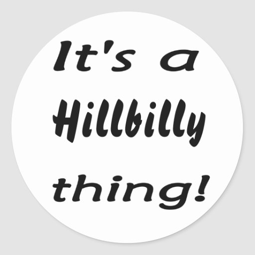 It's a hillbilly thing! round sticker