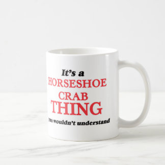 It's a Horseshoe Crab thing, you wouldn't understa Coffee Mug