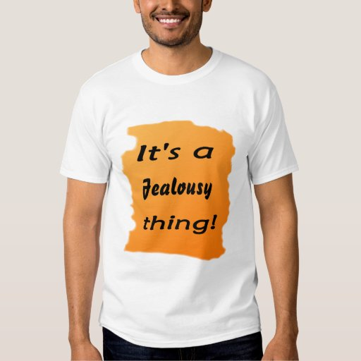 It's a jealousy thing! tshirt