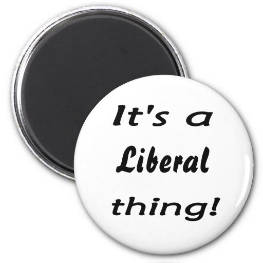 It's a Liberal thing! Refrigerator Magnet