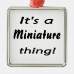 It's a miniature thing! ornament