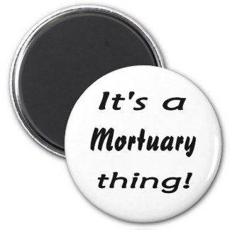 it's a Mortuary thing! 2 Inch Round Magnet