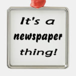 It's a newspaper thing! ornaments
