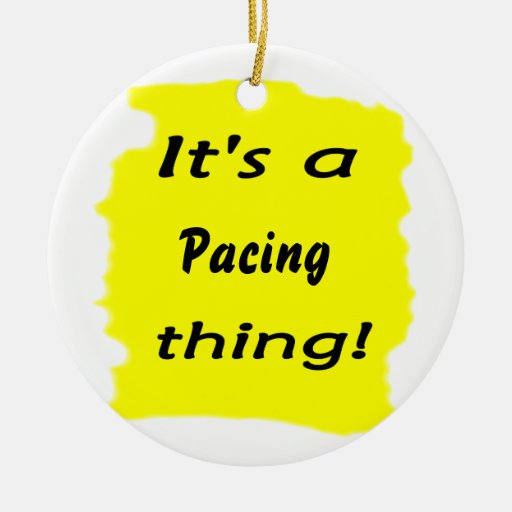 It's a pacing thing! ornament