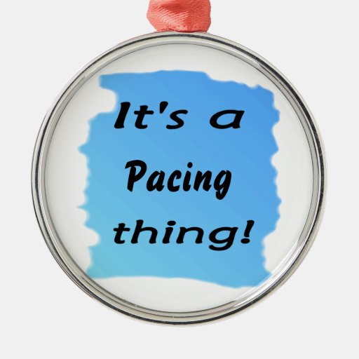 It's a pacing thing! christmas ornaments