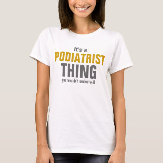 It's a Podiatrist thing you wouldn't understand T-Shirt