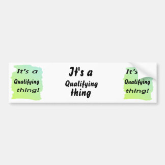 It's a qualifying thing! bumper sticker