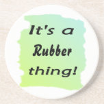 It's a rubber thing! beverage coasters