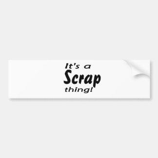 It's a scrap thing! bumper stickers