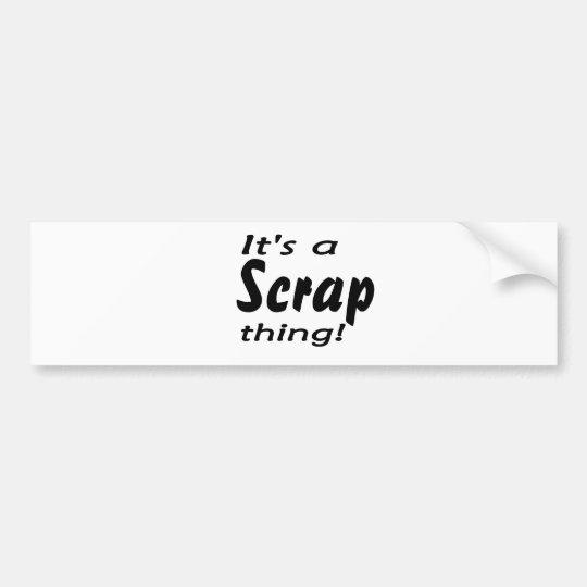 It's a scrap thing! bumper sticker