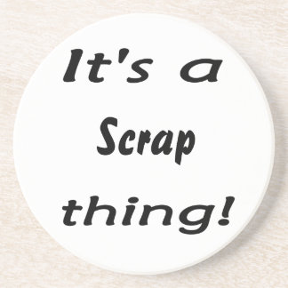 It's a scrap thing! beverage coaster