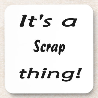It's a scrap thing! drink coaster