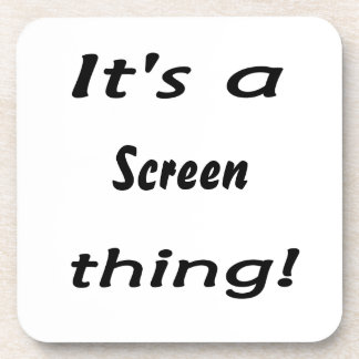 It's a screen thing! coaster