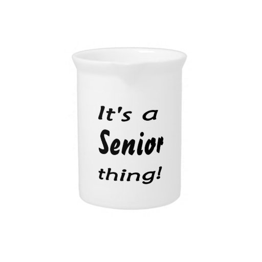 It's a senior thing! drink pitcher